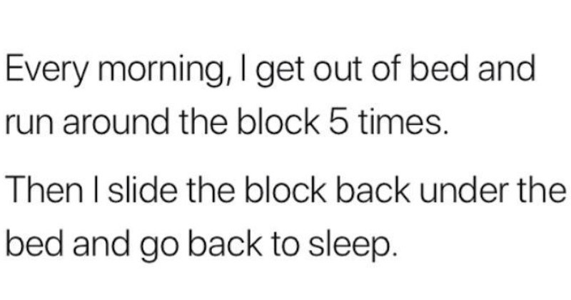 A collection of very funny dad jokes | Every morning get out bed and run around block 5 times. Then slide block back under bed and go back sleep.