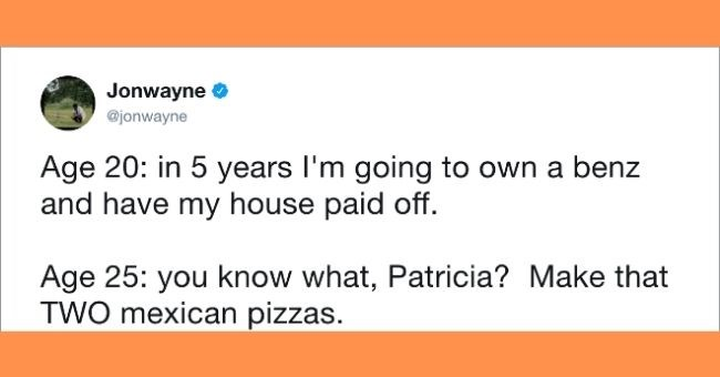 funny tweets about not having money - cover pic tweet about wanting to have a house by age 25 | Jonwayne O @jonwayne Age 20 5 years going own benz and have my house paid off. Age 25 know Patricia? Make TWO mexican pizzas. 10:39 AM 15 Feb 2016