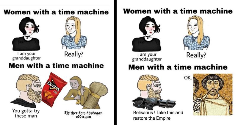 funny dank memes about women and men with time machines Wojak comics Trad Girl Doomer Girl Yes Chad | Women with time machine Really am granddaughter Men with time machine Doritos CHEESE gotta try these man Thither êow âdrêogan oððicgan | Women with time machine Really am granddaughter Men with time machine OK. Belisarius Take this and restore Empire