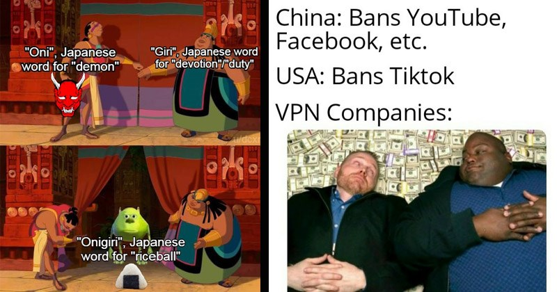 Funny dank memes from /r/DankMemes | Road to El Dorado Oni Japanese word demon Giri Japanese word devotion duty Onigiri Japanese word riceball | China: Bans YouTube, Facebook, etc. USA: Bans Tiktok VPN Companies: Breaking Bad lying on a pile of money