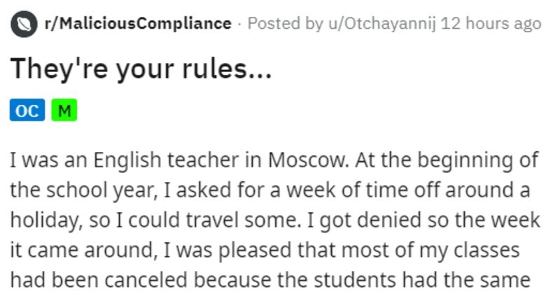 Teacher uses administration's frustrating rules against them | r/MaliciousCompliance Posted by u/Otchayannij 12 hours ago They're rules oc M an English teacher Moscow. At beginning school year asked week time off around holiday, so could travel some got denied so week came around pleased most my classes had been canceled because students had same idea had and were all going on vacation get an email administration stating cover classes another teacher. Who taking vacation week had asked So alread