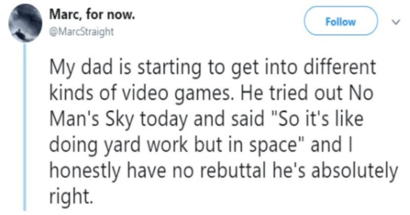 "Guy shares a funny Twitter thread about how his dad has no video game logic | Marc now. Follow @MarcStraight My dad is starting get into different kinds video games. He tried out No Man's Sky today and said ""So 's like doing yard work but space"" and honestly have no rebuttal he's absolutely right."