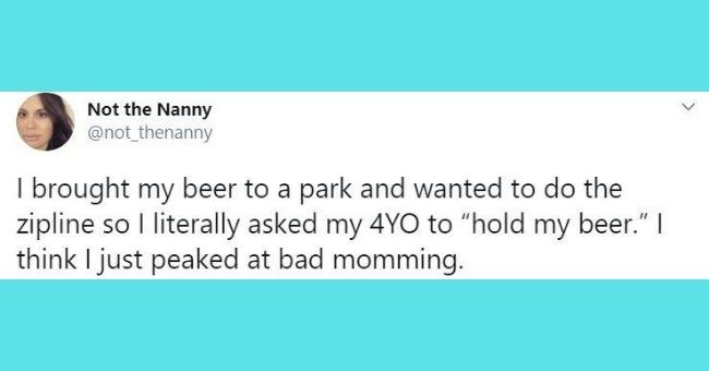 funniest parenting tweets of the week - cover pic tweet by mom about asking her 4-year-old kid to hold her beer | Not Nanny @not_thenanny brought my beer park and wanted do zipline so literally asked my 4YO hold my beer think just peaked at bad momming.