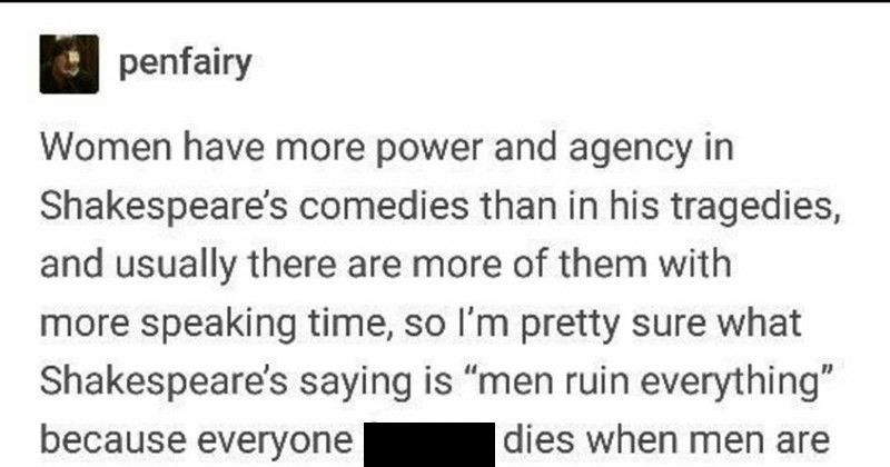 "Tumblr user explains how women were portrayed through Shakespeare | penfairy Women have more power and agency Shakespeare's comedies than his tragedies, and usually there are more them with more speaking time, so l'm pretty sure Shakespeare's saying is ""men ruin everything"" because everyone fucking dies men are charge but women are charge get married and live happily ever after zetsubouloli think reading too far into things, kiddo. Take break women's studies major and get some fresh air."
