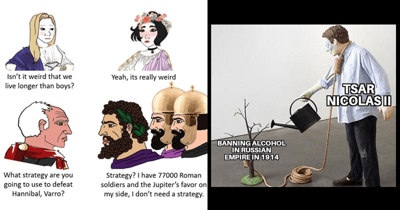 funny and dank history memes, european history, ancient history, ancient rome, egypt | Isn't weird live longer than boys? Yeah, its really weird strategy are going use defeat Hannibal, Varro? Strategy have 77000 Roman soldiers and Jupiter's favor on my side don't need strategy. Wojak comic | TSAR NICOLASII BANNING ALCOHOL RUSSIAN EMPIRE 1914 person with a noose around their neck watering the tree the rope is attached to