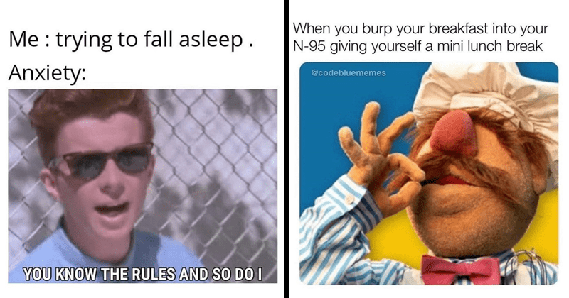 funny random memes, relatable memes, post malone, anxiety memes, covid memes, n95 masks, funny tweets, twitter memes | trying fall asleep. Anxiety KNOW RULES AND SO DO Rick Astley Rickroll | burp breakfast into N-95 giving yourself mini lunch break @codebluememes Swedish chef