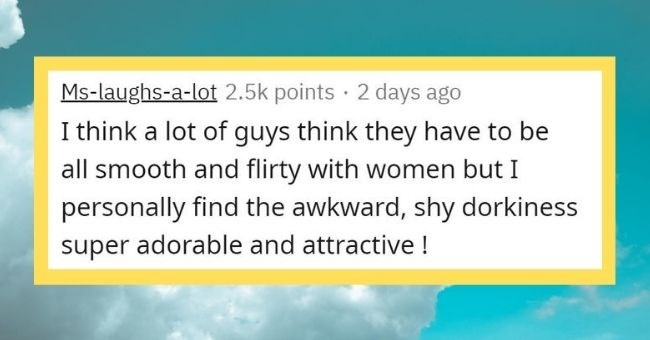 things women find attractive in men that men don't think are attractive about themselves - cover pic woman saying she prefers men who are shy over flirty | Ms-laughs--lot 2.5k points 2 days ago think lot guys think they have be all smooth and flirty with women but personally find awkward, shy dorkiness super adorable and attractive !