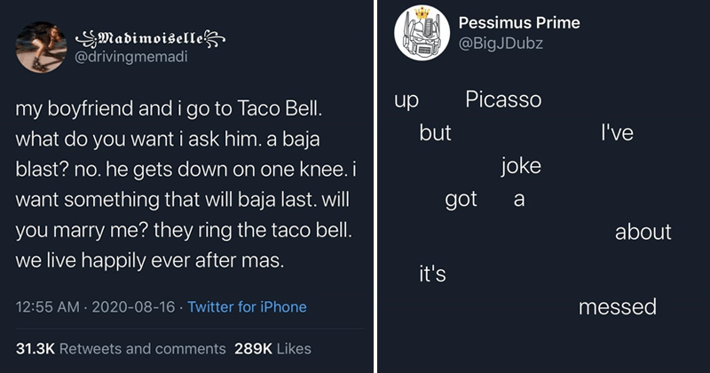 funny tweets, relatable tweets, twitter memes, jokes, comedy, self-deprecating, married life, marriage tweets | SMadimoiselle @drivingmemadi my boyfriend and go Taco Bell do want ask him baja blast? no. he gets down on one knee want something will baja last. will marry they ring taco bell live happily ever after mas. | Pessimus Prime @BigJDubz Picasso dn but joke got about 's messed Translate Tweet 8:05 AM 2020-08-14 Twitter Android 197 Retweets and comments 737 Likes