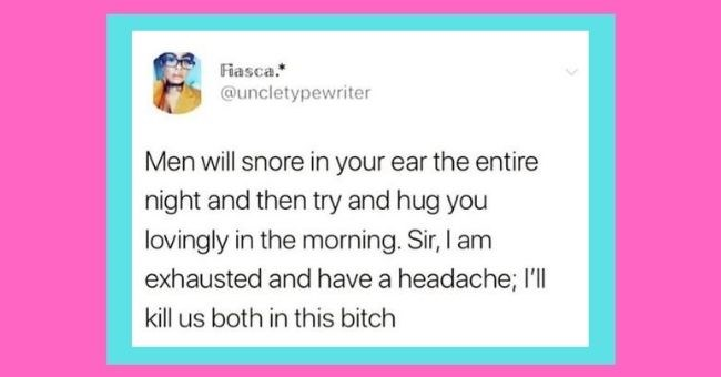 funny women roasting men tweets - cover pic tweet about men waking you up with their snoring and then hugging you in the morning | Fiasca uncletypewriter Men will snore ear entire night and then try and hug lovingly morning. Sir am exhausted and have headache; ll kill us both this bitch