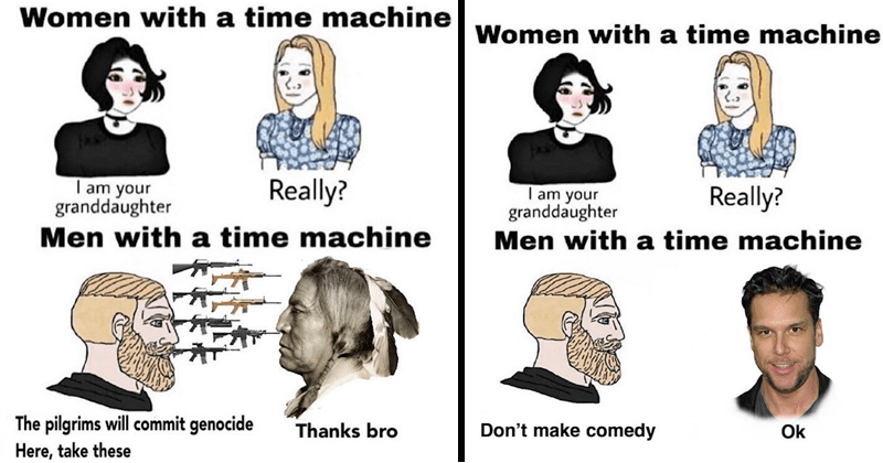 Funny memes about girls with time machine boys with time machine, wojak comics, history, time travel memes | Women with time machine Really am granddaughter Men with time machine pilgrims will commit genocide Here, take these Thanks bro | Women with time machine Really am granddaughter Men with time machine Don't make comedy Ok