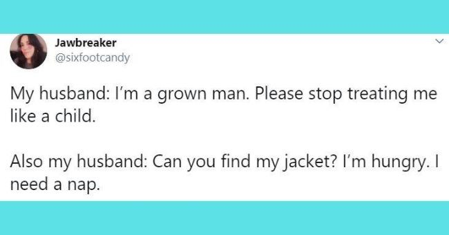 funniest relationship tweets of the week - cover pic tweet about husband acting like a grown man and a child | Jawbreaker @sixfootcandy My husband: l'm grown man. Please stop treating like child. Also my husband: Can find my jacket hungry need nap.