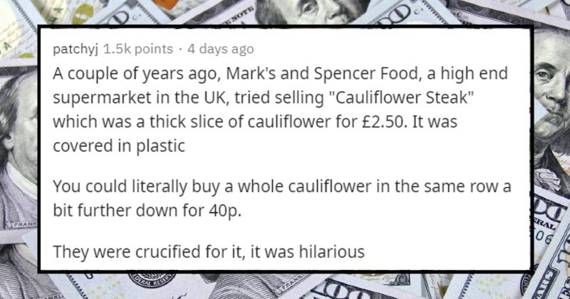 "Ridiculously overpriced products | patchyj 1.5k points 4 days ago couple years ago, Mark's and Spencer Food high end supermarket UK, tried selling ""Cauliflower Steak"" which thick slice cauliflower 2.50 covered plastic could literally buy whole cauliflower same row bit further down 40p. They were crucified hilarious"