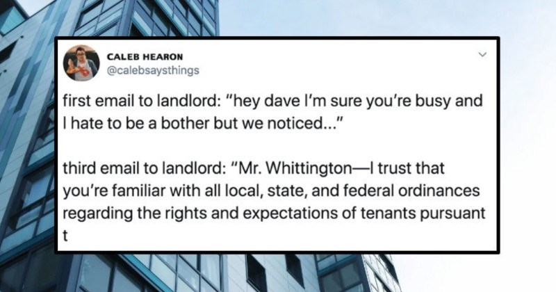 A Twitter thread captures the mounting frustration of trying to email the landlord | CALEB HEARON @calebsaysthings first email landlord hey dave l'm sure busy and hate be bother but noticed third email landlord Mr. Whittington- trust familiar with all local, state, and federal ordinances regarding rights and expectations tenants pursuant