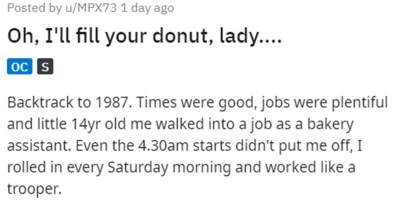 Customer demands extra jam in donut, and the donut explodes all over them | Posted by u/MPX73 1 day ago Oh fill donut, lady oc s Backtrack 1987. Times were good, jobs were plentiful and little 14yr old walked into job as bakery assistant. Even 4.30am starts didn't put off rolled every Saturday morning and worked like trooper. About two months someone complained about their donut not having enough jam wasn't responsible this, but lady having none and demanded new one, full this time, not like las