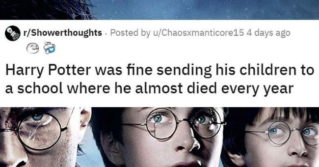 this weeks top shower thoughts - cover pic | r/Showerthoughts Posted by u/Chaosxmanticore15 4 days ago Harry Potter fine sending his children school where he almost died every year