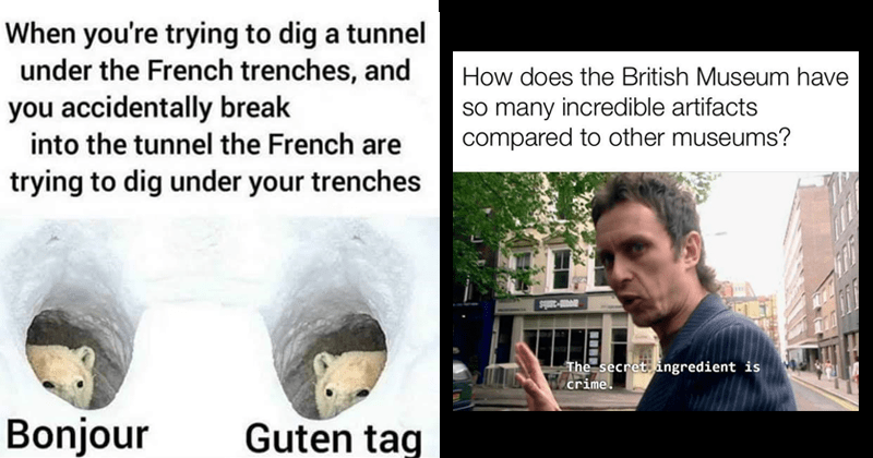 dank history memes, educational memes, ancient history, reddit memes, hitler, world war 2, european history | trying dig tunnel under French trenches, and accidentally break into tunnel French are trying dig under trenches Bonjour Guten tag polar bears | does British Museum have so many incredible artifacts compared other museums? avAR-3anis secret ingredient is crime.