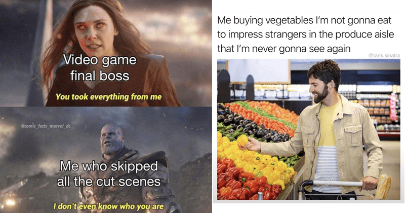 funny random memes, dank memes funny tweets, tumblr | Video game final boss took everything ecomic_facts_marvel_dc who skipped all cut scenes don't even know who are Scarlet Witch Thanos | buying vegetables l'm not gonna eat impress strangers produce aisle never gonna see again