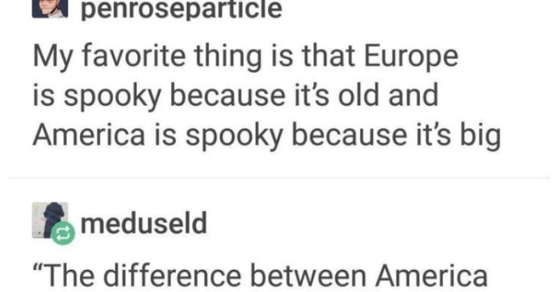 A Tumblr thread where cultures collide over the ways of measuring time and space | E penroseparticle My favorite thing is Europe is spooky because 's old and America is spooky because 's big meduseld difference between America and England is Americans think 100 years is long time, while English think 100 miles is long way Earle Hitchner burntcopper fave mine always american tales where people freaked out because 'someone died this house' and all europeans would go .Yes would be