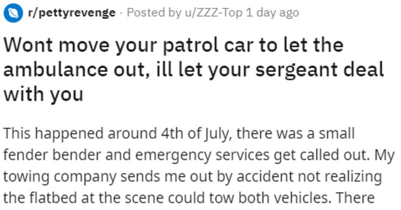 Cop car blocks ambulence, so the sergeant gets him towed | r/pettyrevenge Posted by u/ZZZ-Top 1 day ago Wont move patrol car let ambulance out, ill let sergeant deal with This happened around 4th July, there small fender bender and emergency services get called out. My towing company sends out by accident not realizing flatbed at scene could tow both vehicles. There one ambulance and 5 police cruisers 3 cruisers blocking road, 1 directing traffic and then asshole who showed up after scene secure