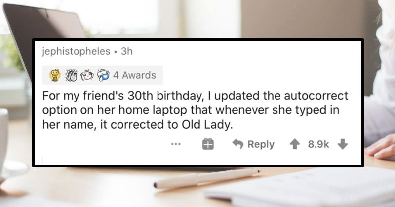 A collection of harmless pranks that people can play on their friends | jephistopheles my friend's 30th birthday updated autocorrect option on her home laptop whenever she typed her name corrected Old Lady.
