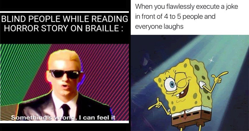 Funny random memes and tweets | BLIND PEOPLE WHILE READING HORROR STORY ON BRAILLE: Something's wrong can feel Eminem | flawlessly execute joke front 4 5 people and everyone laughs Spongebob finger guns