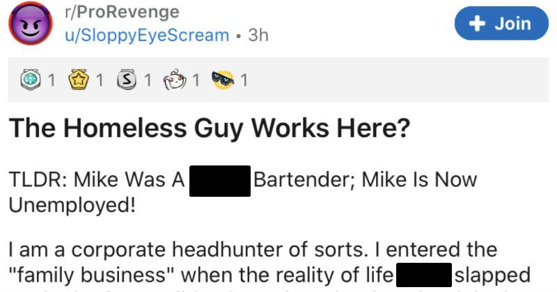 A bar owner proceeds to take revenge on a lousy and aggressive bartender | r/ProRevenge u/SloppyEyeScream 3h Join 1 1 Homeless Guy Works Here? TLDR: Mike Shitty Bartender; Mike Is Now Unemployed am corporate headhunter sorts entered family business reality life bitch slapped face didn't know at time, but is best decision ever made spent my formative years growing up Midwest. There worked other family business which restaurant industry.
