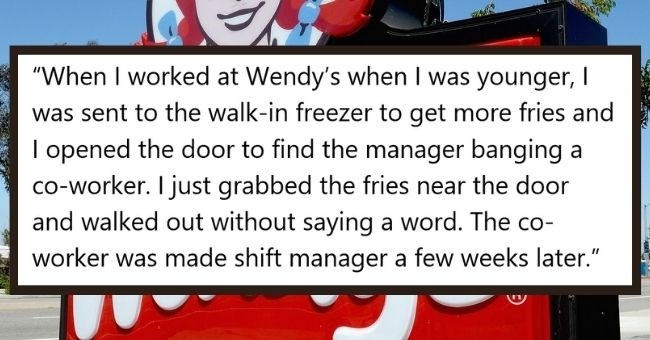 people who caught coworkers in compromising positions - cover pic story about working at wendys and catching manager and coworker having sex | Abigail Petersen, former Drive Thru at Wendy's (2013-2015) Answered August 6 worked at Wendy's younger sent walk- freezer get more fries and opened door find manager banging co-worker just grabbed fries near door and walked out without saying word co-worker made shift manager few weeks later. Neither them acknowledged and basically ignored after If