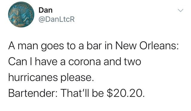top ten daily tweets from white people twitter | WUHAN Dan @DanLtcR man goes bar New Orleans: Can have corona and two hurricanes please. Bartender ll be $20.20.
