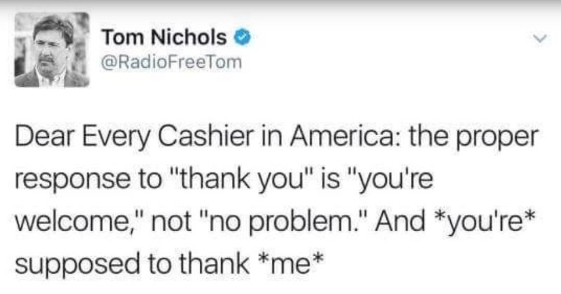"Quick Tumblr thread on linguistics differences between generations | Tom Nichols @RadioFreeTom Dear Every Cashier America proper response thank is welcome not ""no problem And supposed thank 9/12/15, 8:31 PM trjoel ""Millennials are so entitled"""