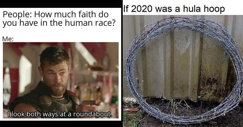 Funny depressing memes | People much faith do have human race look both ways at roundabout. Marvel's Thor Ragnarok | If 2020 hula hoop barbed wire