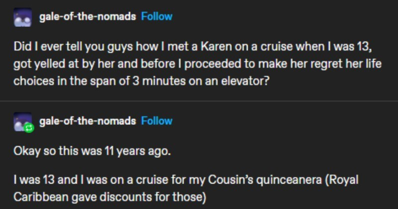 Funny tumblr story of an elevator Karen is mean to a kid on the elevator, so the kid pretends to be blind | captainthaddiusflorencefrancis inventivefraud Follow gale nomads Follow Did ever tell guys met Karen on cruise 13, got yelled at by her and before proceeded make her regret her life choices span 3 minutes on an elevator? gale nomads Follow Okay so this 11 years ago 13 and on cruise my Cousin's quinceanera (Royal Caribbean gave discounts those)