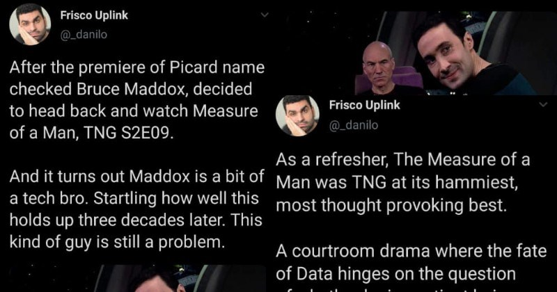 Twitter thread on danger of tech in gig economies | Frisco Uplink @_danilo After premiere Picard name checked Bruce Maddox, decided head back and watch Measure Man, TNG S2E09. And turns out Maddox is bit tech bro. Startling well this holds up three decades later. This kind guy is still problem. | Frisco Uplink @_danilo As refresher Measure Man TNG at its hammiest, most thought provoking best courtroom drama where fate Data hinges on question whether he is sentient being deserving call basic