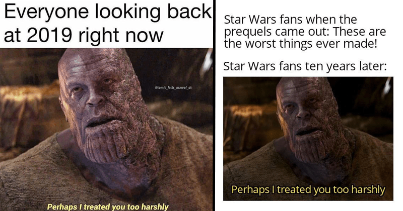 Funny marvel memes featuring thanos saying perhaps i treated you too harshly to nebula, josh brolin, minecraft memes, dank memes, stupid memes, avengers memes, avengers: endgame | Everyone looking back at 2019 right now Ccomic_facts_marvel_de Perhaps treated too harshly | Star Wars fans prequels came out: These are worst things ever made! Star Wars fans ten years later: Perhaps treated too harshly