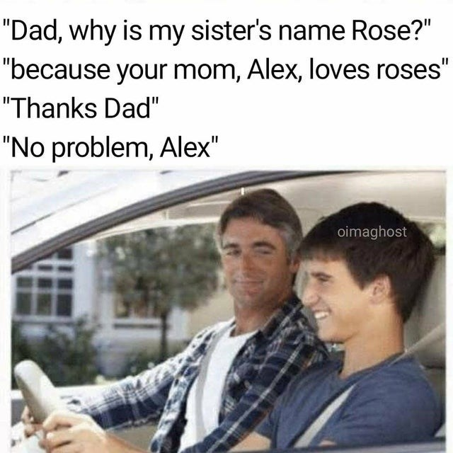 top ten 10 wholesome memes weekly | Dad, why is my sister's name Rose because mom, Alex, loves roses Thanks Dad No problem, Alex oimaghost