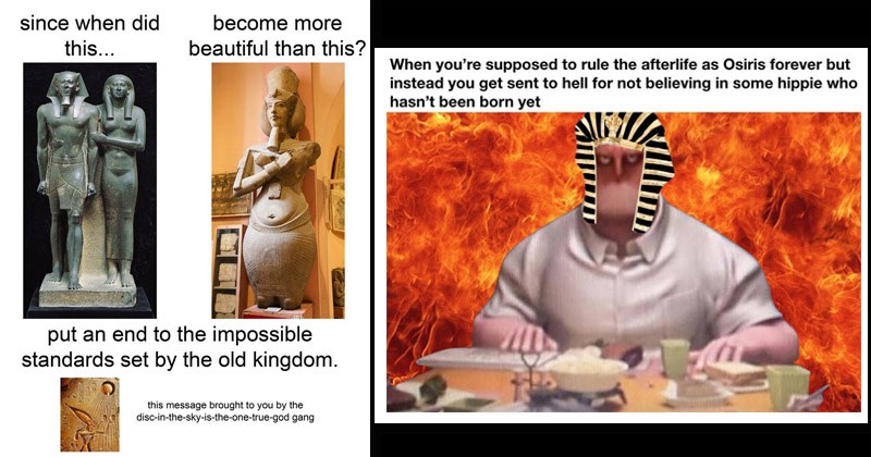 Funny dank memes about ancient Egypt | since did become more this beautiful than this? put an end impossible standards set by old kingdom. this message brought by disc sky-is--one-true-god gang | supposed rule afterlife as Osiris forever but instead get sent hell not believing some hippie who hasn't been born yet