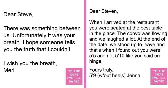 letters of disappointment from women to guys they've dated - cover pic letters about men being short and having bad breath on dates | Dear Steve, There something between us. Unfortunately breath hope someone tells truth couldn't wish breath, Meri GUYS Kinda DATED | Dear Steven arrived at restaurant were seated at best table place convo flowing and laughed lot. At end date stood up leave and 's found out were 5'5 and not 5'10 like said on hinge. Yours truly, 5'9 (w/out heels) Jenna GUYS Kinda
