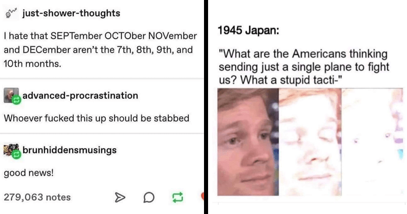 funny memes about history, dank memes | just-shower-thoughts hate SEPTember OCTOber NOVember and DECember aren't 7th, 8th, 9th, and 10th months. advanced-procrastination Whoever fucked this up should be stabbed brunhiddensmusings good news! | 1945 Japan are Americans thinking sending just single plane fight us stupid tacti- blinking white guy