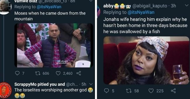 funny tweets from characters in the bible | Vamwe blaz @_avocadoO_T3 itsNyaWan Llove democzacy Moses he came down mountain Trallfoodboll Thefoorballtroll ScrappyMo pitied and Israelites worshiping another god | abby @abigail_kaputo itsNyaWan Jonahs wife hearing him explain why he hasn't been home three days because he swallowed by fish
