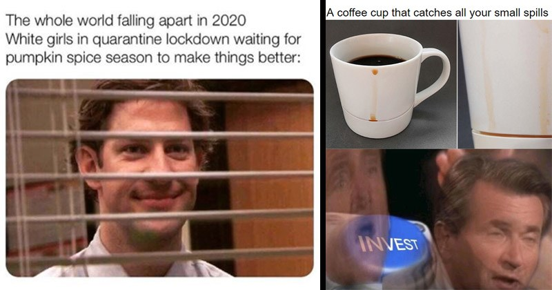 Funny memes about coffee | whole world falling apart 2020 White girls quarantine lockdown waiting pumpkin spice season make things better: Jim Halpert smiling through blinds | coffee cup catches all small spills INVEST nut button