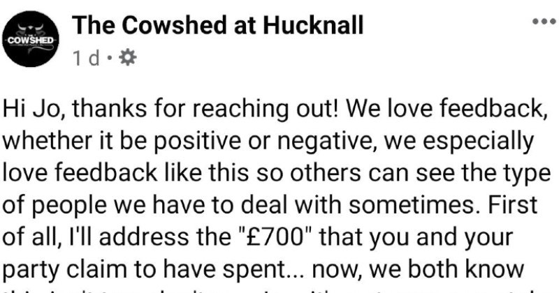 Lying Karen customer review gets destroyed by owner's response | Cowshed at Hucknall COWSHED 1 d Hi Jo, thanks reaching out love feedback, whether be positive or negative especially love feedback like this so others can see type people have deal with sometimes. First all ll address 700 and party claim have spent now both know this isn't true don't Jo s not even remotely accurate as spent, but l'll crunch numbers Our most expensive pizza on menu is £9.00, this means if ordered only pizzas have
