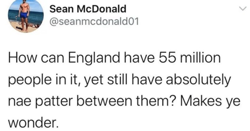 A collection of funny tweets from Scottish people | Sean McDonald @seanmcdonald01 can England have 55 million people yet still have absolutely nae patter between them? Makes ye wonder.