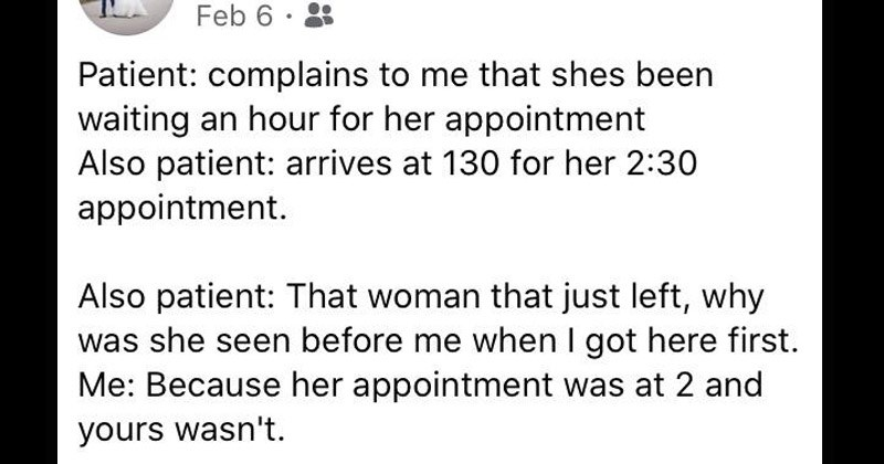 Funny Facebook stories about patients from someone who works as a medical secretary | Feb 6 Patient: complains shes been waiting an hour her appointment Also patient: arrives at 130 her 2:30 appointment. Also patient woman just left, why she seen before got here first Because her appointment at 2 and yours wasn't