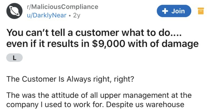A rude customer gives a warehouse worker some serious attitude, and then instant karma ensues | r/MaliciousCompliance u/DarklyNear 2y Join can't tell customer do even if results 9,000 with damage Customer Is Always right, right attitude all upper management at company used work Despite us warehouse workers having entire system down pat customers who would pick up their goods always seemed know better. At first small things telling us bag lounge properly, as they watched and corrected us