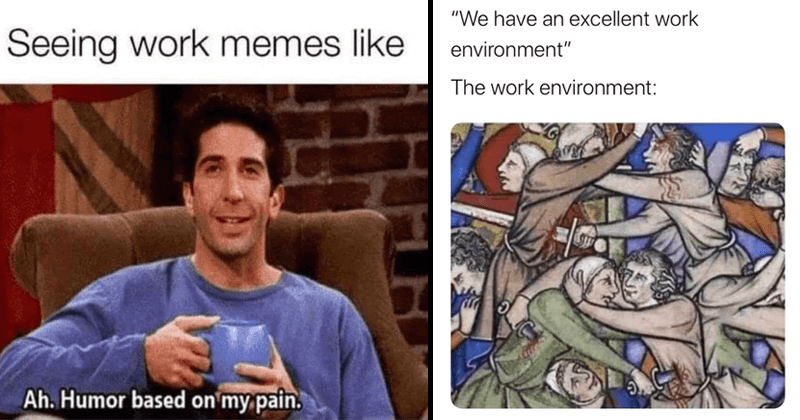 funny work memes and tweets | Seeing work memes like Ah. Humor based on my pain. Ross Friends | have an excellent work environment work environment: medieval tapestry of a battle