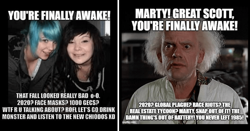 you're finally awake memes, emo memes, dank memes, stupid memes, random memes, gaming memes, video games, fallout memes, 2020 memes | FINALLY AWAKE FALL LOOKED RÉALLY BAD 0-0. 2020? FACE MASKS? 1000 GECS? WTFRU TALKING ABOUT? ROFL LET'S GO DRINK MONSTER AND LISTEN NEW CHIODOS XD | MARTY! GREAT SCOTT FINALLY AWAKE! 2020? GLOBAL PLAGUE? RACE RIOTS REAL ESTATE TYCOON? MARTY, SNAP OUT DAMN THING'S OUT BATTERY NEVER LEFT 1985! imgflip.com