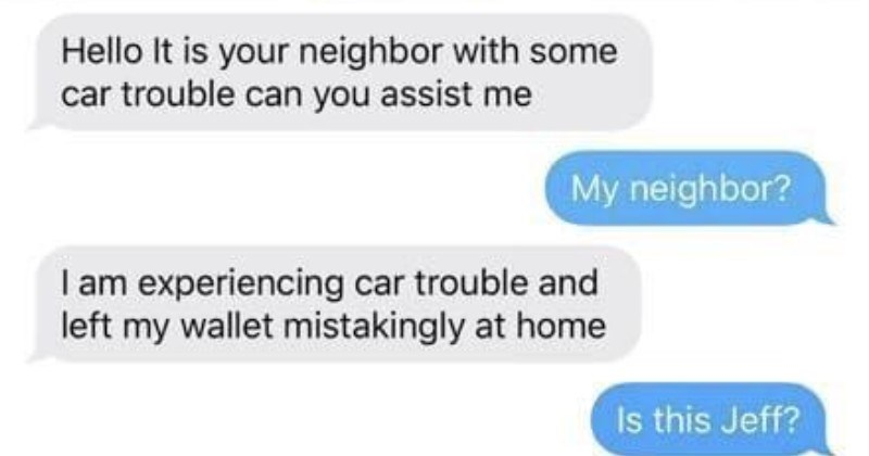 Funny person trolls scammer with absurd made-up neighbor drama until he gives up | Hello is neighbor with some car trouble can assist My neighbor am experiencing car trouble and left my wallet mistakingly at home Is this Jeff? Yes Oh should've said so can just grab wallet and bring am far away bring could send Apple Pay and will pay back shortly Absolutely, Jeff type neighbor would be if didn't help out. Right Thank just send amount 50 this number did change number though, Jeff just spoke