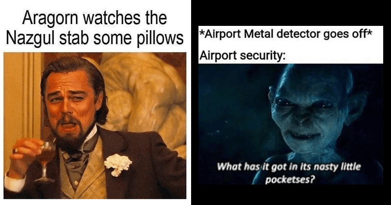 funny lord of the rings memes dank memes stupid memes tolkien tuesdays | Aragorn watches Nazgul stab some pillows laughing Leonardo DiCaprio | Airport Metal detector goes off Airport security has got its nasty little pocketses? Gollum