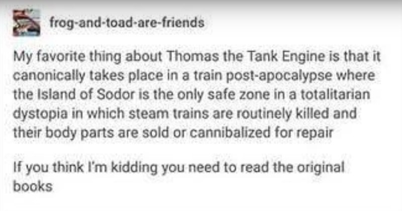 An entertaining and dark humored Tumblr thread about Thomas the Tank Engine | frog-and-toad-are-friends My favorite thing about Thomas Tank Engine is canonically takes place train post-apocalypse where Island Sodor is only safe zone totalitarian dystopia which steam trains are routinely killed and their body parts are sold or cannibalized repair If think kidding need read original books leonfroid could please direct source would feel much better if this validated.