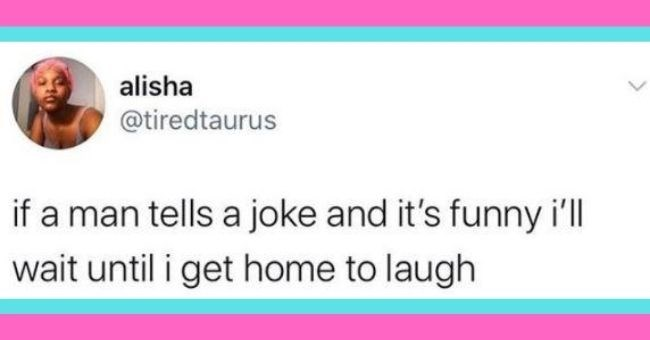 funny women roasting men tweets - cover pic tweet alisha @tiredtaurus if a man tells a joke and it's funny I'll wait until I get home to laugh