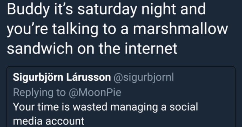 A collection of clever comebacks that hit their mark | Moon Pie MoonPie O @MoonPie Buddy 's saturday night and talking marshmallow sandwich on internet Sigurbjörn Lárusson @sigurbjornl Replying MoonPie time is wasted managing social media account